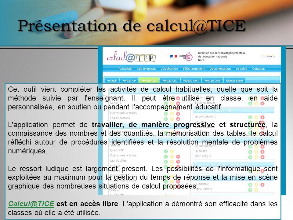 Présentation de calcul@TICE Cet outil vient compléter les activités de calcul habituelles, quelle que soit la méthode suivie par l'enseignant. Il peut