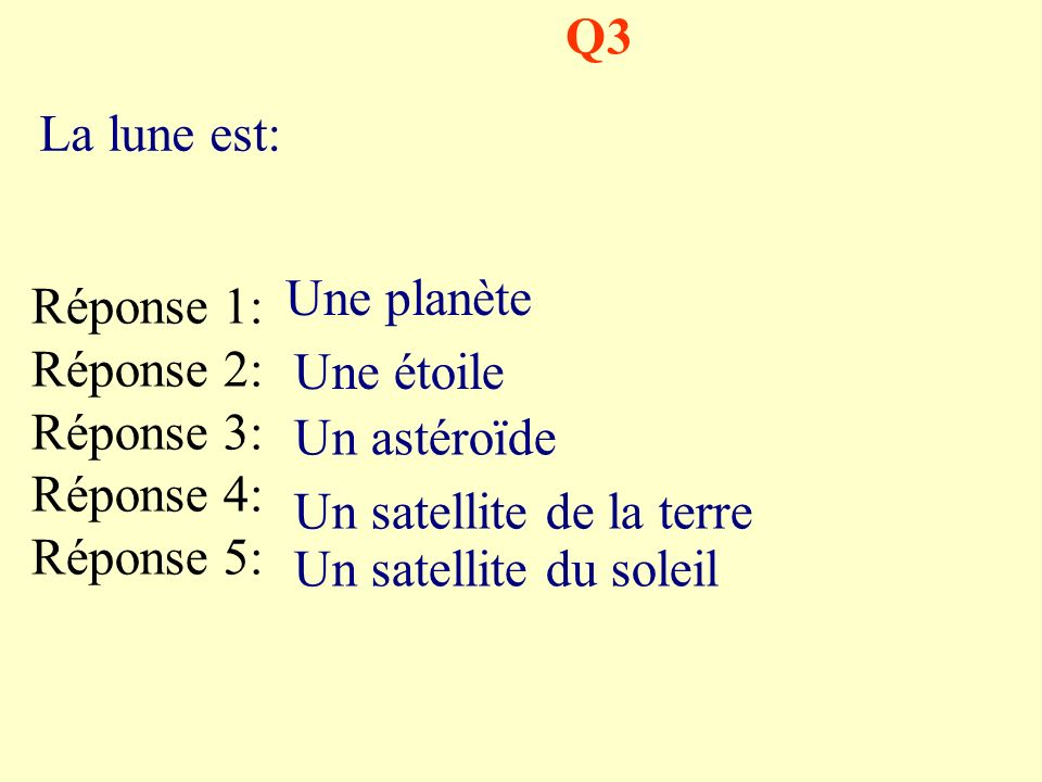 Q3 Réponse 1: Réponse 2: Réponse 3: Réponse 4: Réponse 5: Une planète Une étoile Un astéroïde Un satellite de la terre Un satellite du soleil La lune est: