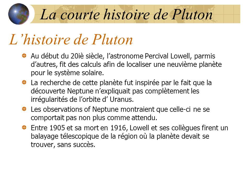 Lhistoire de Pluton Au début du 20iè siècle, lastronome Percival Lowell, parmis dautres, fit des calculs afin de localiser une neuvième planète pour le système solaire.