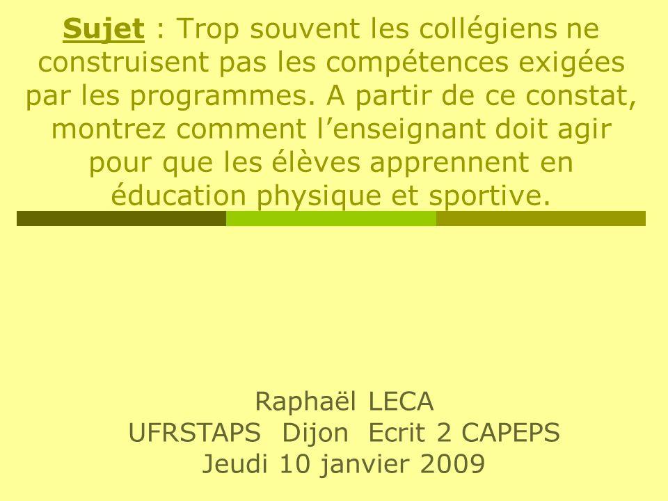 Raphaël LECA UFRSTAPS Dijon Ecrit 2 CAPEPS Jeudi 10 janvier 2009 Sujet : Trop souvent les collégiens ne construisent pas les compétences exigées par l