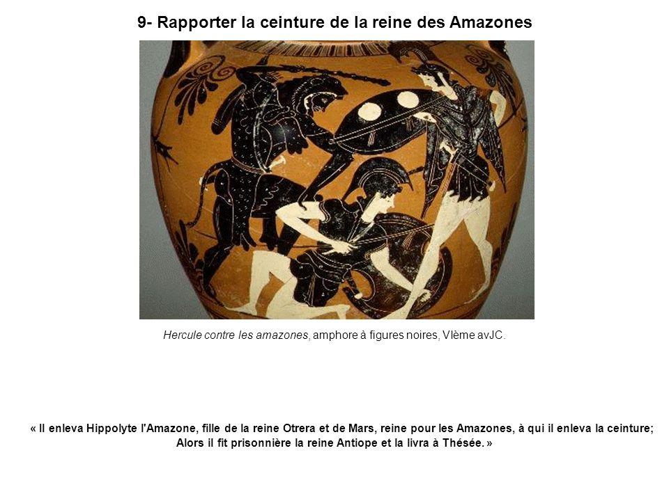9- Rapporter la ceinture de la reine des Amazones Hercule contre les amazones, amphore à figures noires, VIème avJC. « Il enleva Hippolyte l'Amazone,