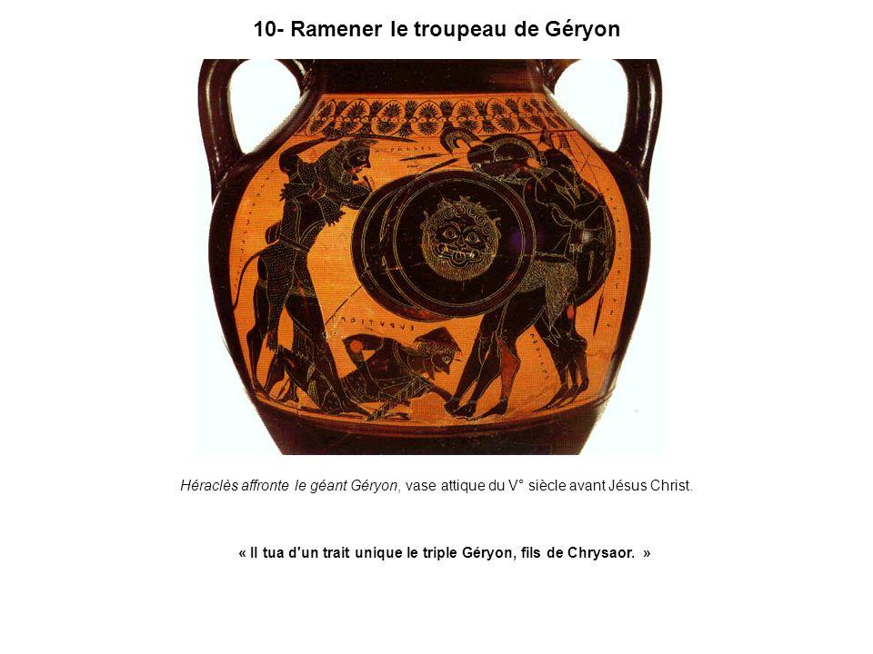 10- Ramener le troupeau de Géryon Héraclès affronte le géant Géryon, vase attique du V° siècle avant Jésus Christ. « Il tua d'un trait unique le tripl