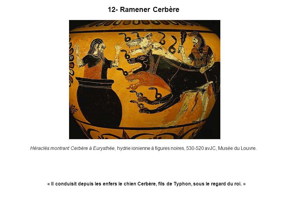12- Ramener Cerbère Héraclès montrant Cerbère à Eurysthée, hydrie ionienne à figures noires, 530-520 avJC, Musée du Louvre. « Il conduisit depuis les