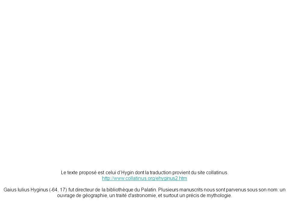 Le texte proposé est celui dHygin dont la traduction provient du site collatinus. http://www.collatinus.org/ehyginus2.htm Gaius Iulius Hyginus (-64, 1