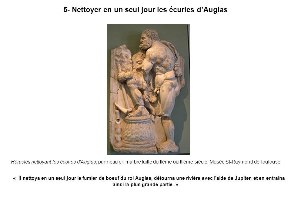 5- Nettoyer en un seul jour les écuries dAugias Héraclès nettoyant les écuries d'Augias, panneau en marbre taillé du IIème ou IIIème siècle, Musée St-