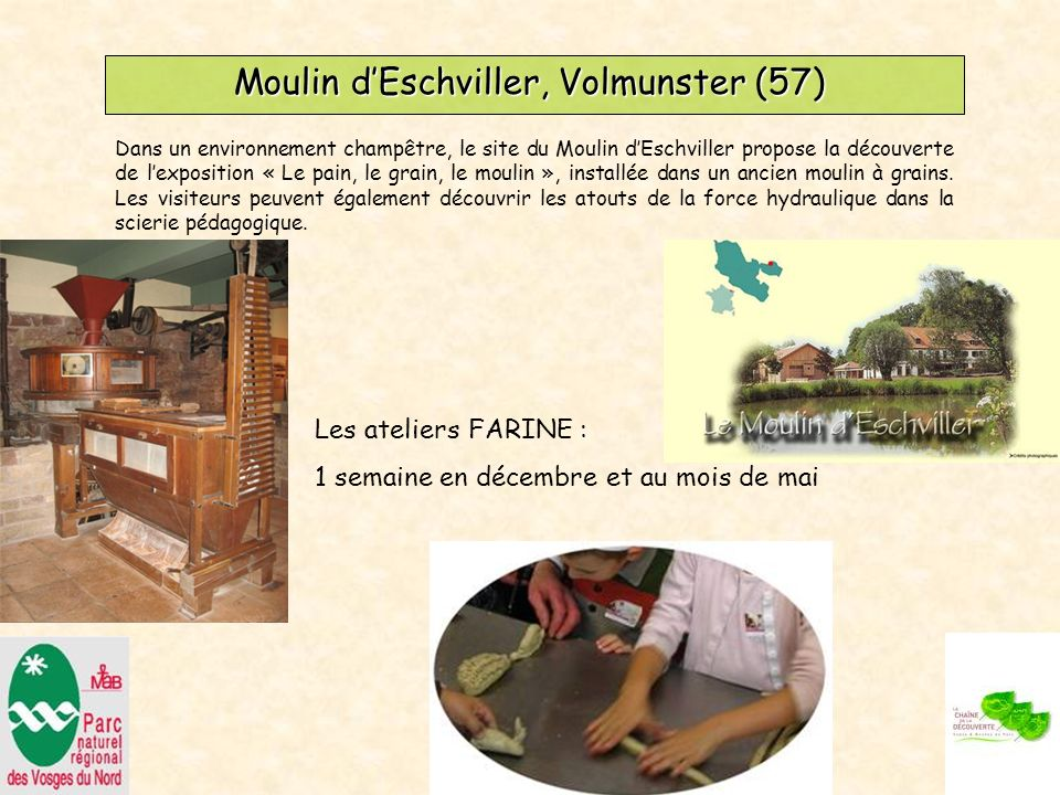 Moulin dEschviller, Volmunster (57) Les ateliers FARINE : 1 semaine en décembre et au mois de mai Dans un environnement champêtre, le site du Moulin dEschviller propose la découverte de lexposition « Le pain, le grain, le moulin », installée dans un ancien moulin à grains.