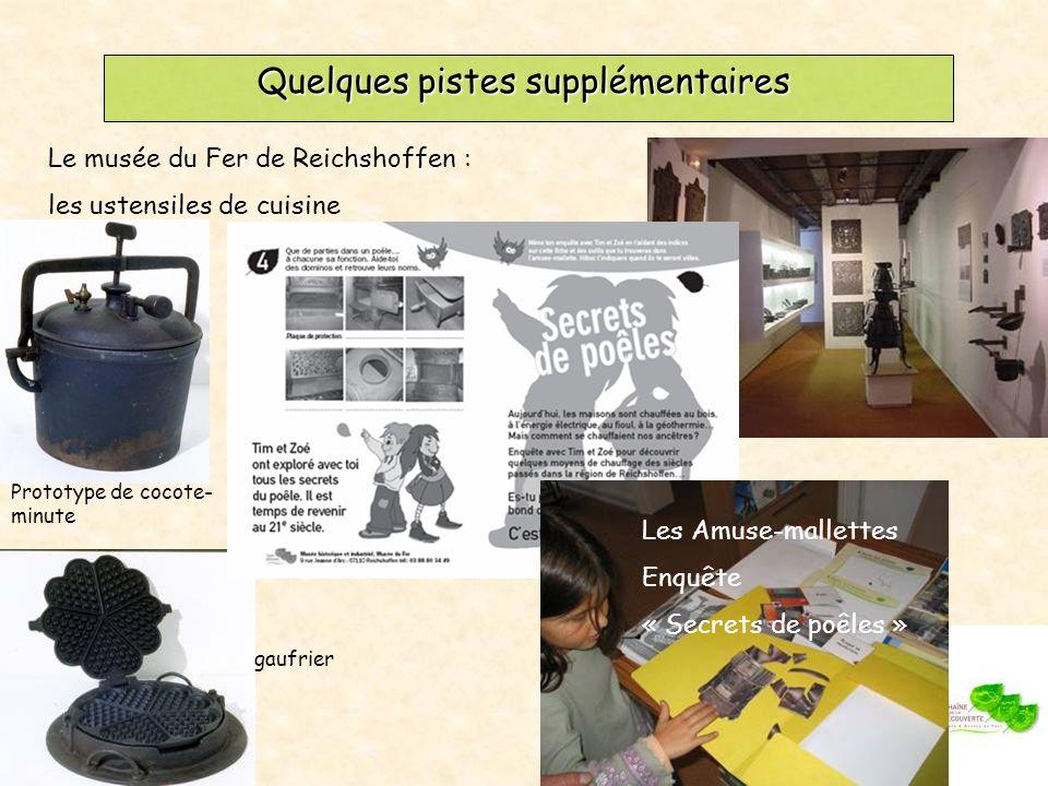 Quelques pistes supplémentaires Le musée du Fer de Reichshoffen : les ustensiles de cuisine Prototype de cocote- minute Les Amuse-mallettes Enquête « Secrets de poêles » gaufrier