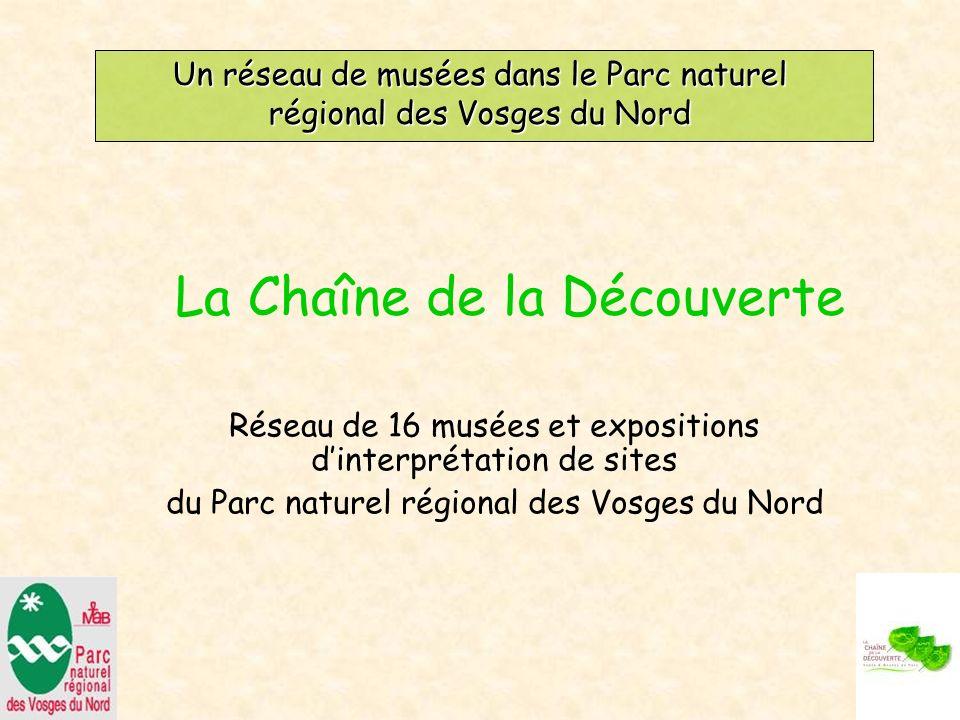 Un réseau de musées dans le Parc naturel régional des Vosges du Nord Réseau de 16 musées et expositions dinterprétation de sites du Parc naturel régional des Vosges du Nord La Chaîne de la Découverte