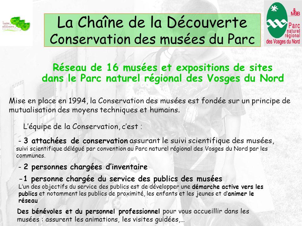 La Chaîne de la Découverte Conservation des musées du Parc Réseau de 16 musées et expositions de sites dans le Parc naturel régional des Vosges du Nord Mise en place en 1994, la Conservation des musées est fondée sur un principe de mutualisation des moyens techniques et humains.