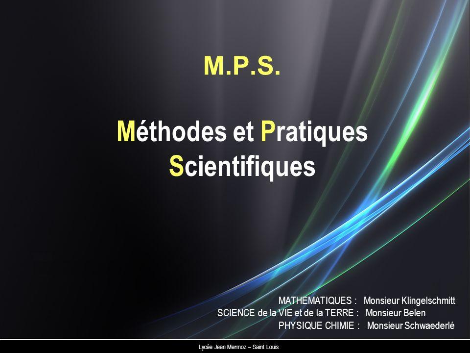 Méthodes et Pratiques Scientifiques M.P.S. Lycée Jean Mermoz – Saint Louis MATHEMATIQUES : Monsieur Klingelschmitt SCIENCE de la VIE et de la TERRE :