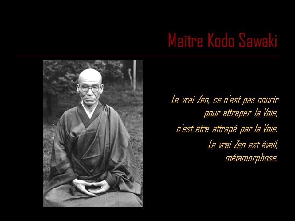 Maître Kodo Sawaki Le vrai Zen, ce nest pas courir pour attraper la Voie, cest être attrapé par la Voie. Le vrai Zen est éveil, métamorphose.