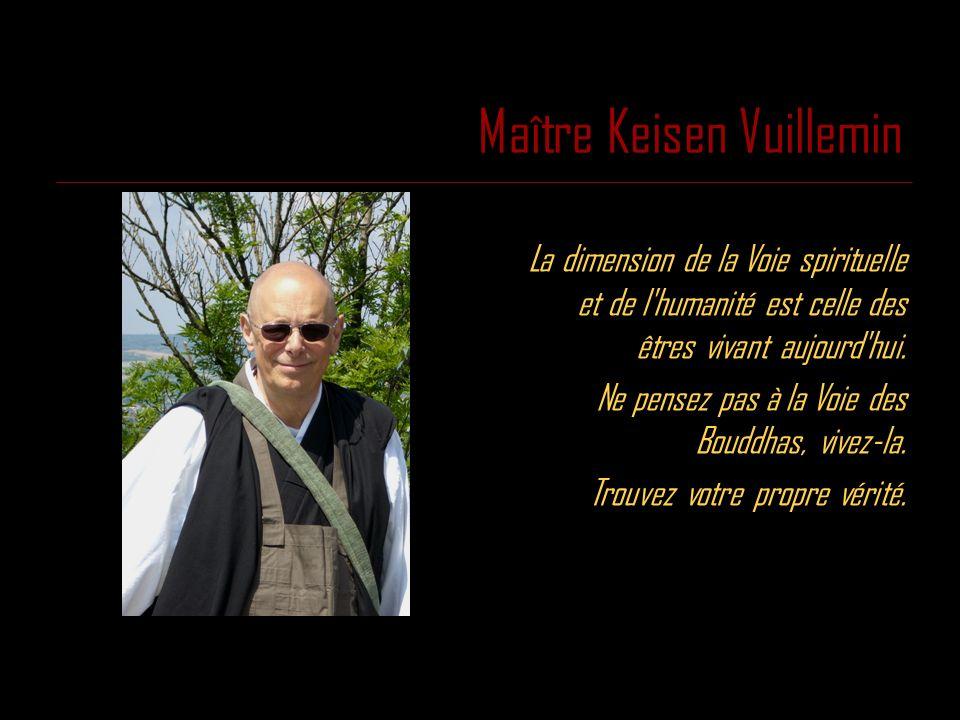 Maître Keisen Vuillemin La dimension de la Voie spirituelle et de l'humanité est celle des êtres vivant aujourd'hui. Ne pensez pas à la Voie des Boudd