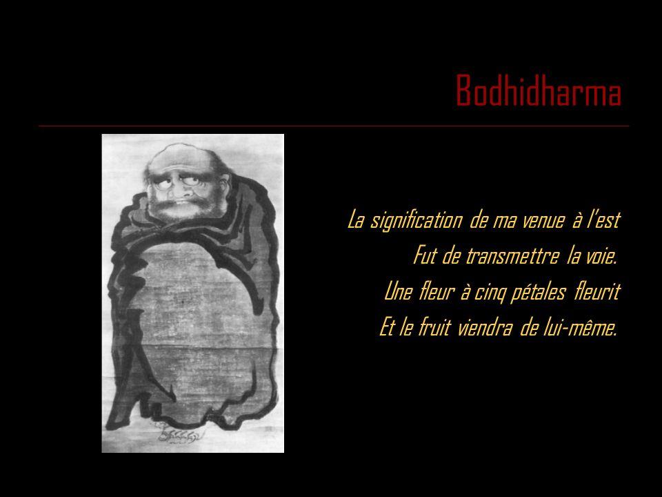 Bodhidharma La signification de ma venue à lest Fut de transmettre la voie. Une fleur à cinq pétales fleurit Et le fruit viendra de lui-même.