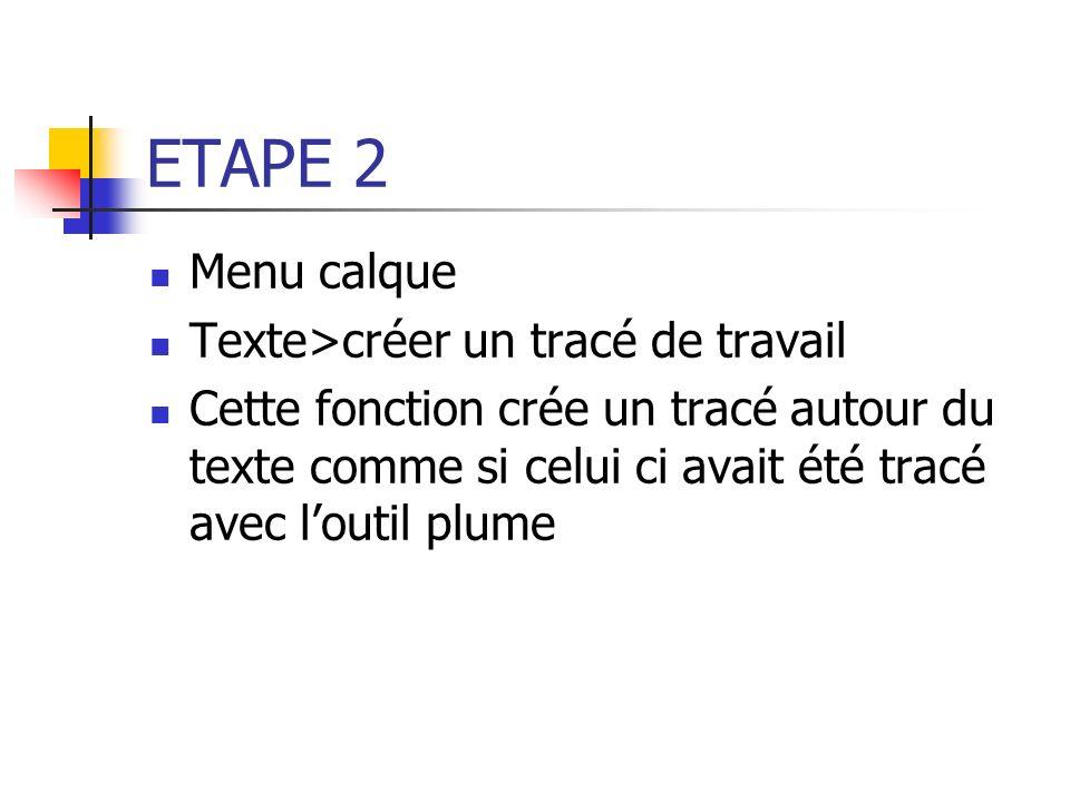 ETAPE 2 Menu calque Texte>créer un tracé de travail Cette fonction crée un tracé autour du texte comme si celui ci avait été tracé avec loutil plume