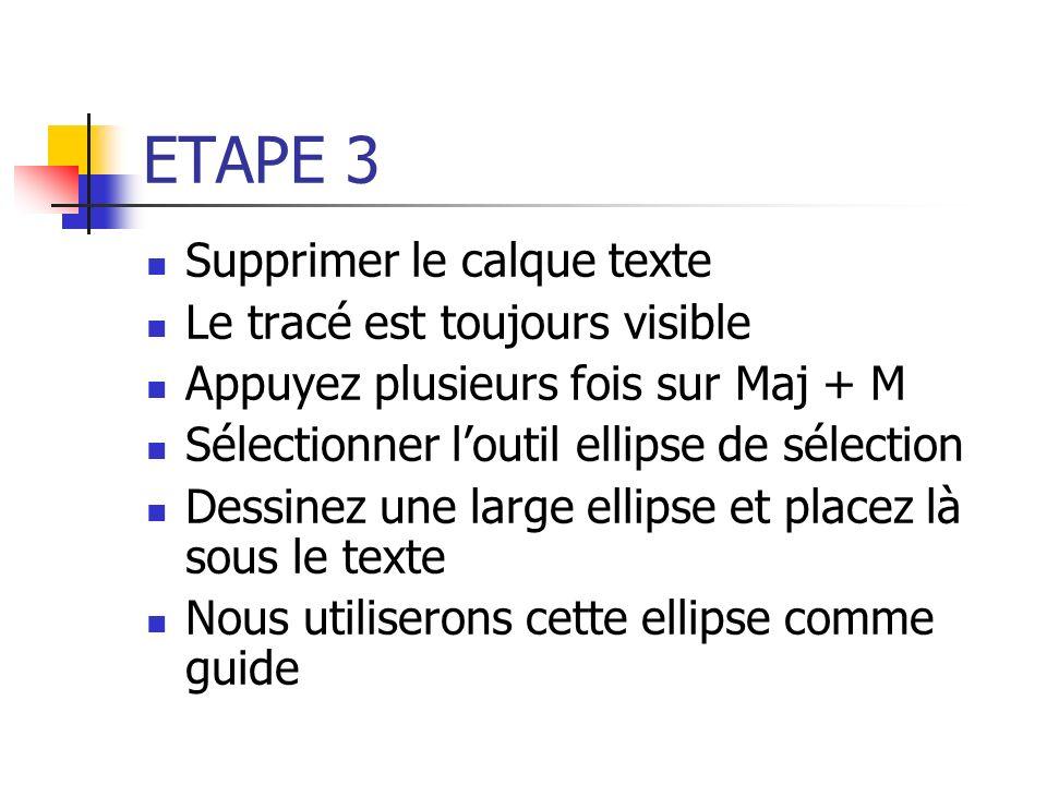ETAPE 3 Supprimer le calque texte Le tracé est toujours visible Appuyez plusieurs fois sur Maj + M Sélectionner loutil ellipse de sélection Dessinez u