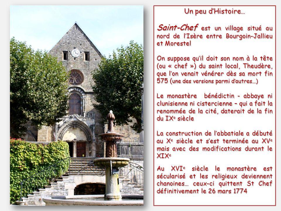 Un peu dHistoire … Saint-Chef est un village situé au nord de lIsère entre Bourgoin-Jallieu et Morestel On suppose quil doit son nom à la tête (ou « chef ») du saint local, Theudère, que lon venait vénérer dès sa mort fin 575 ( une des versions parmi dautres…) Le monastère bénédictin - abbaye ni clunisienne ni cistercienne – qui a fait la renommée de la cité, daterait de la fin du IX e siècle La construction de labbatiale a débuté au X e siècle et sest terminée au XV e mais avec des modifications durant le XIX e Au XVI e siècle le monastère est sécularisé et les religieux deviennent chanoines… ceux-ci quittent St Chef définitivement le 26 mars 1774