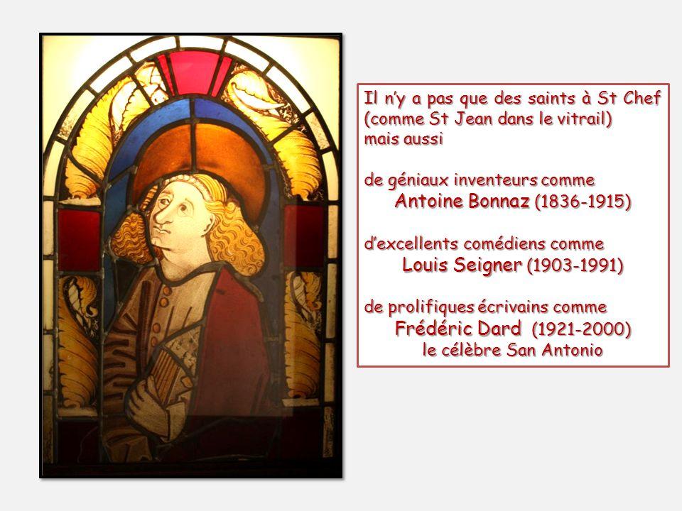 Il ny a pas que des saints à St Chef (comme St Jean dans le vitrail) mais aussi de géniaux inventeurs comme Antoine Bonnaz (1836-1915) dexcellents comédiens comme Louis Seigner (1903-1991) de prolifiques écrivains comme Frédéric Dard (1921-2000) le célèbre San Antonio