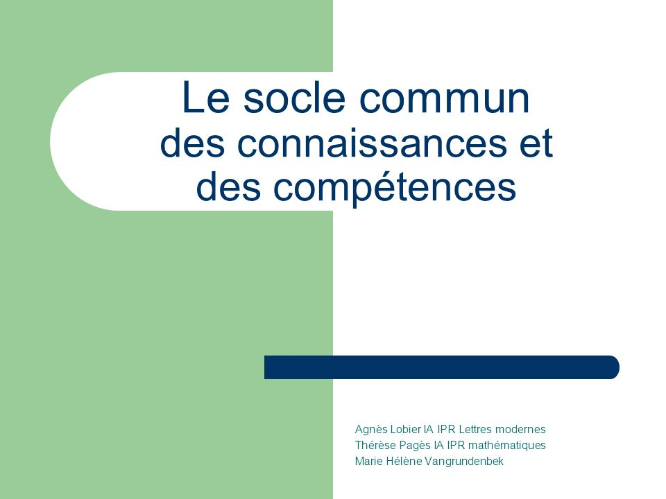 Le socle commun des connaissances et des compétences Agnès Lobier IA IPR Lettres modernes Thérèse Pagès IA IPR mathématiques Marie Hélène Vangrundenbek