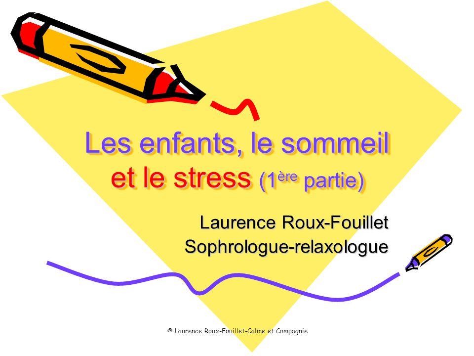 © Laurence Roux-Fouillet-Calme et Compagnie Les enfants, le sommeil et le stress (1 ère partie) Laurence Roux-Fouillet Sophrologue-relaxologue