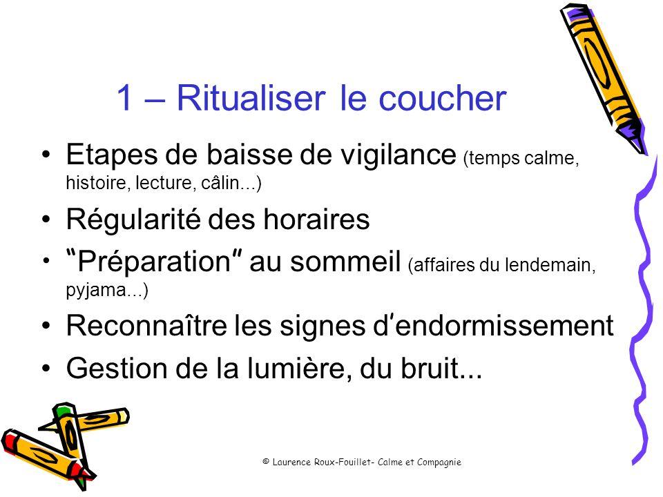 © Laurence Roux-Fouillet- Calme et Compagnie 1 – Ritualiser le coucher Etapes de baisse de vigilance (temps calme, histoire, lecture, câlin...) Régula
