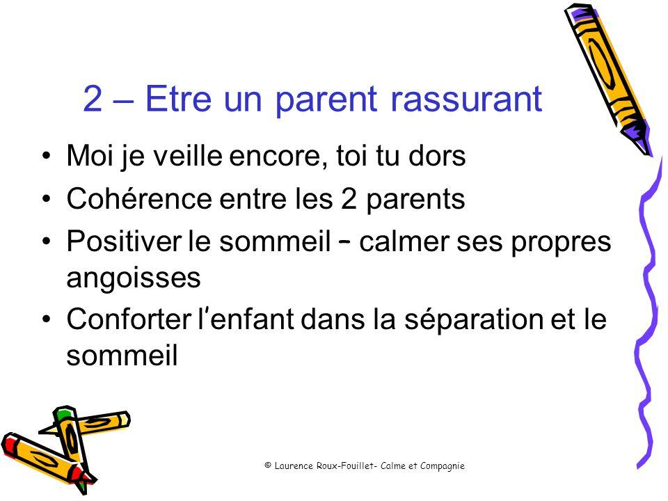 © Laurence Roux-Fouillet- Calme et Compagnie 2 – Etre un parent rassurant Moi je veille encore, toi tu dors Cohérence entre les 2 parents Positiver le