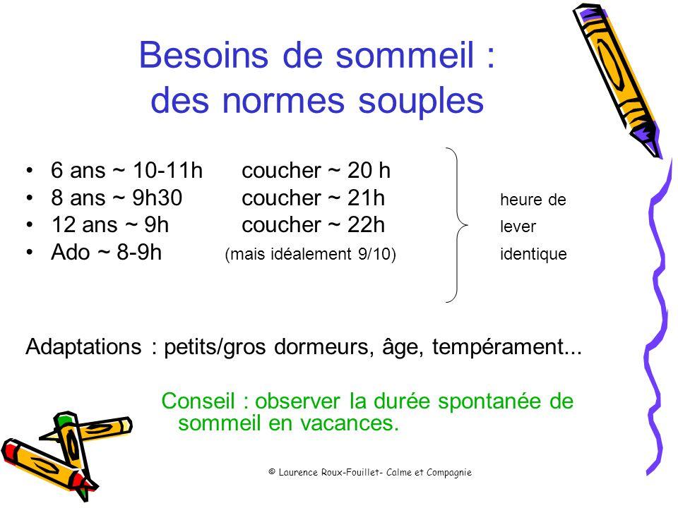 © Laurence Roux-Fouillet- Calme et Compagnie Besoins de sommeil : des normes souples 6 ans ~ 10-11h coucher ~ 20 h 8 ans ~ 9h30 coucher ~ 21h heure de
