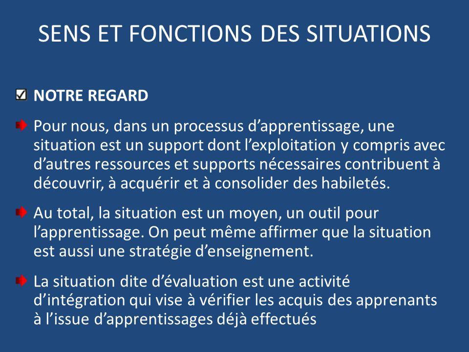 SENS ET FONCTIONS DES SITUATIONS NOTRE REGARD Pour nous, dans un processus dapprentissage, une situation est un support dont lexploitation y compris a