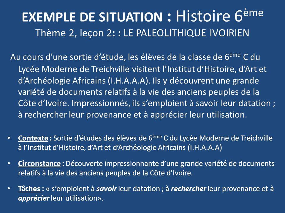 EXEMPLE DE SITUATION : Histoire 6 ème Thème 2, leçon 2: : LE PALEOLITHIQUE IVOIRIEN Au cours dune sortie détude, les élèves de la classe de 6 ème C du