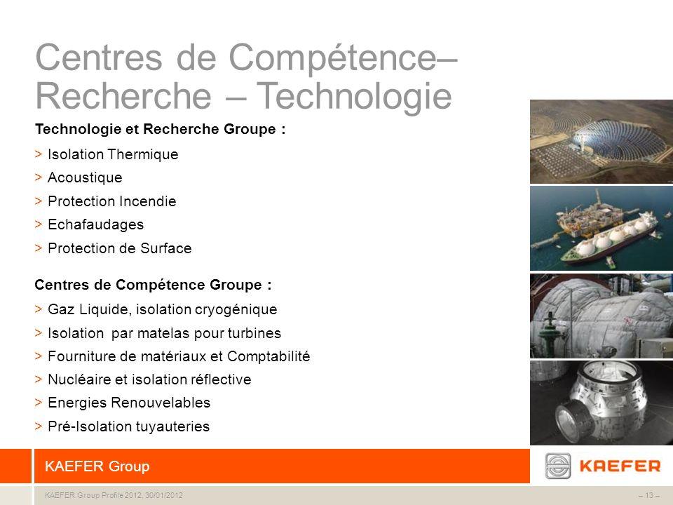 KAEFER Group – 13 –KAEFER Group Profile 2012, 30/01/2012 Technologie et Recherche Groupe : >Isolation Thermique >Acoustique >Protection Incendie >Echa