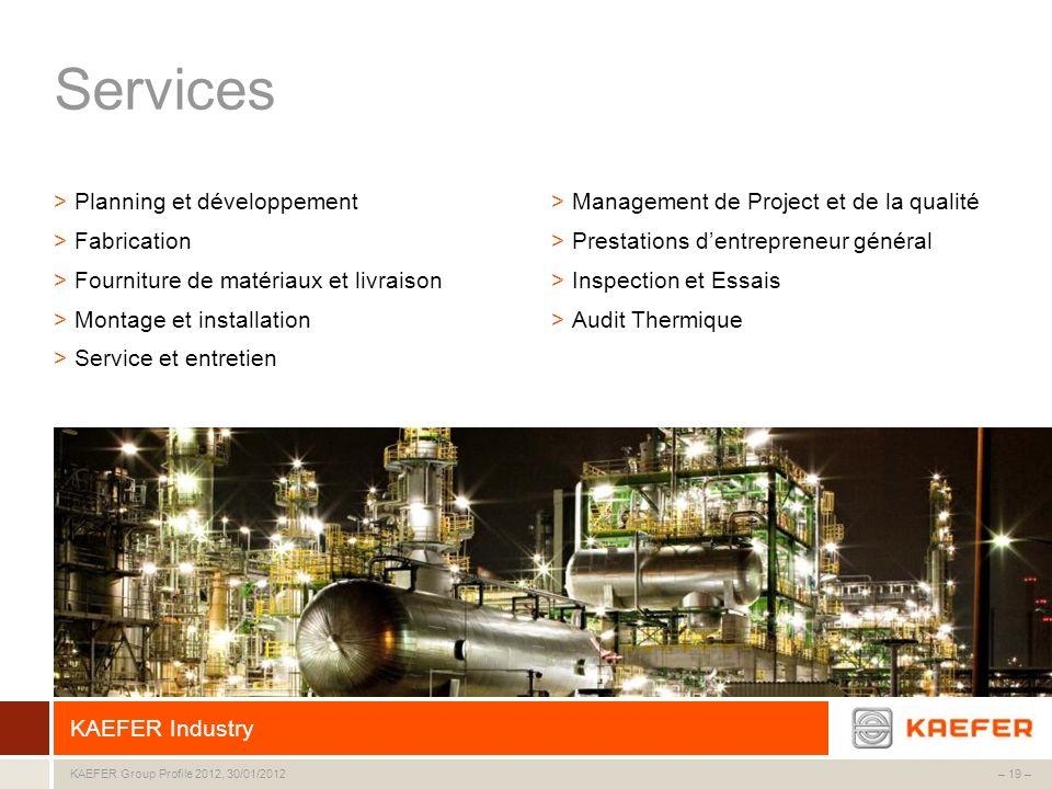 KAEFER Group – 19 –KAEFER Group Profile 2012, 30/01/2012 Services >Planning et développement >Fabrication >Fourniture de matériaux et livraison >Monta