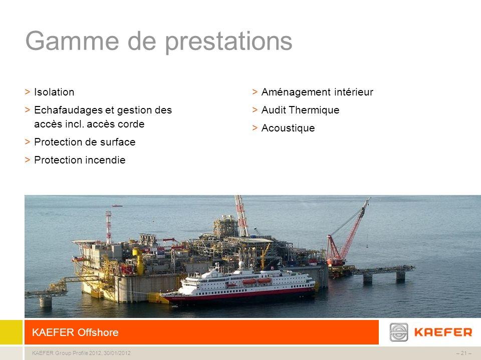 KAEFER Group – 21 –KAEFER Group Profile 2012, 30/01/2012 Gamme de prestations >Isolation >Echafaudages et gestion des accès incl. accès corde >Protect