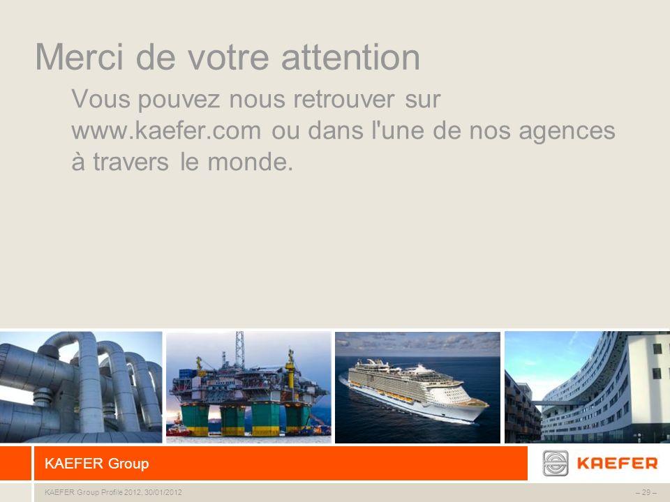 – 29 – KAEFER Group KAEFER Group Profile 2012, 30/01/2012 Merci de votre attention Vous pouvez nous retrouver sur www.kaefer.com ou dans l'une de nos