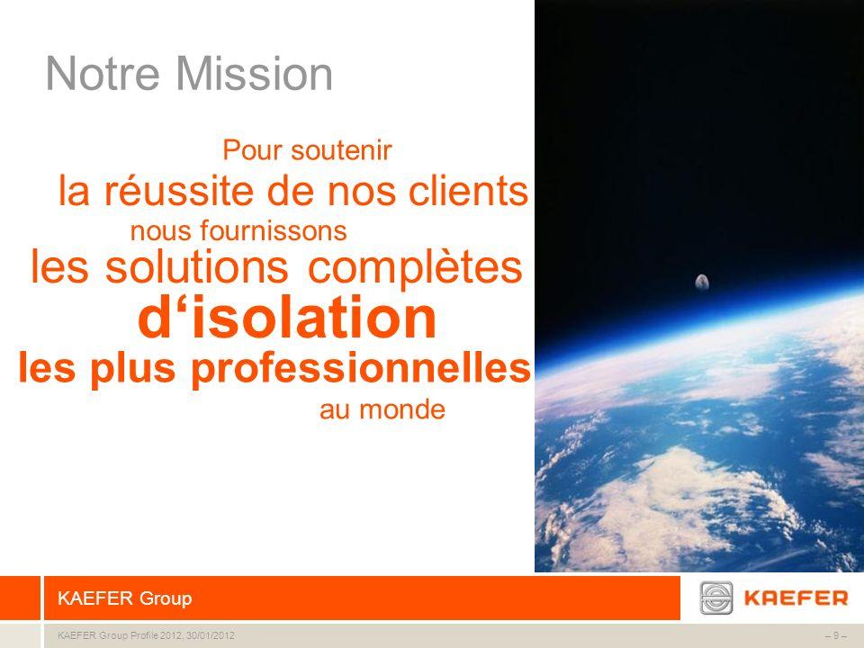 KAEFER Group – 9 –KAEFER Group Profile 2012, 30/01/2012 Notre Mission Pour soutenir la réussite de nos clients nous fournissons les solutions complète