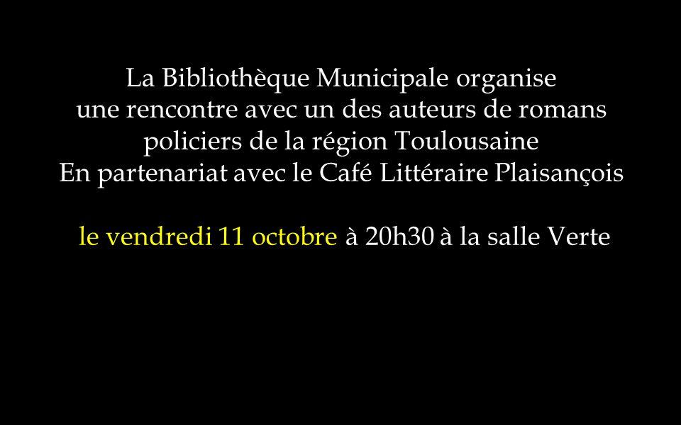 La Bibliothèque Municipale organise une rencontre avec un des auteurs de romans policiers de la région Toulousaine En partenariat avec le Café Littéraire Plaisançois le vendredi 11 octobre à 20h30 à la salle Verte