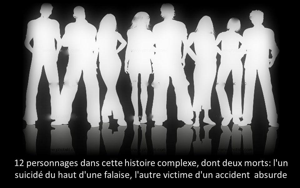 12 personnages dans cette histoire complexe, dont deux morts: l un suicidé du haut d une falaise, l autre victime d un accident absurde