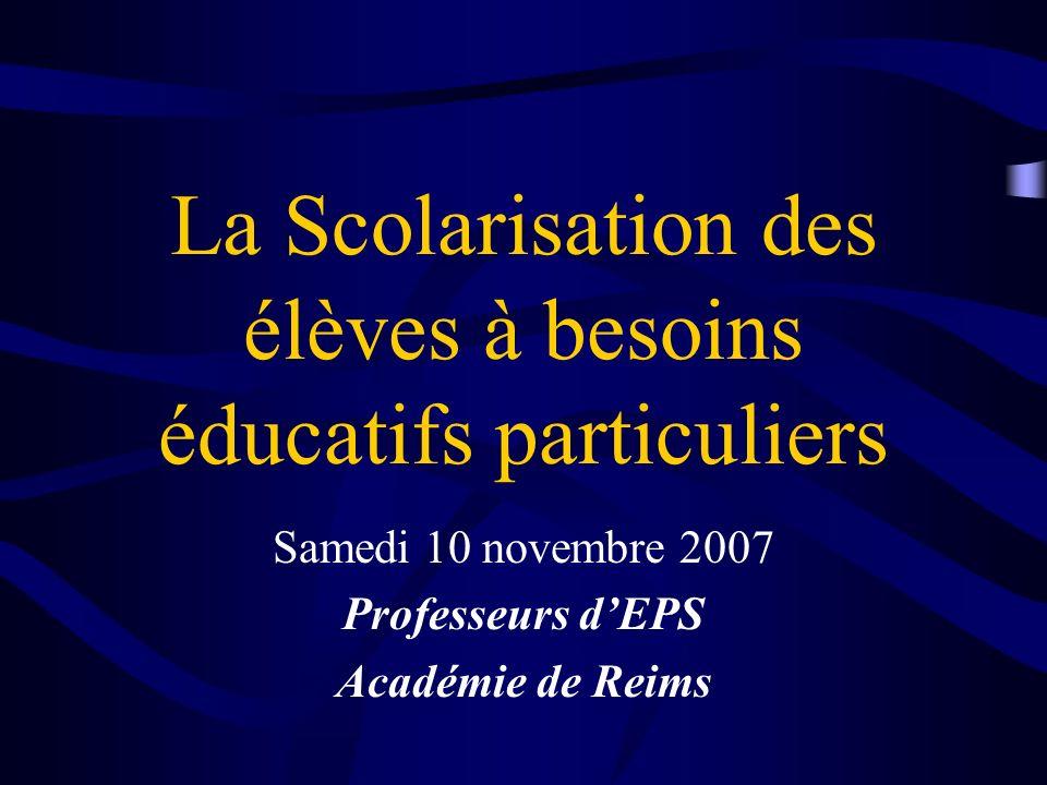La Scolarisation des élèves à besoins éducatifs particuliers Samedi 10 novembre 2007 Professeurs dEPS Académie de Reims