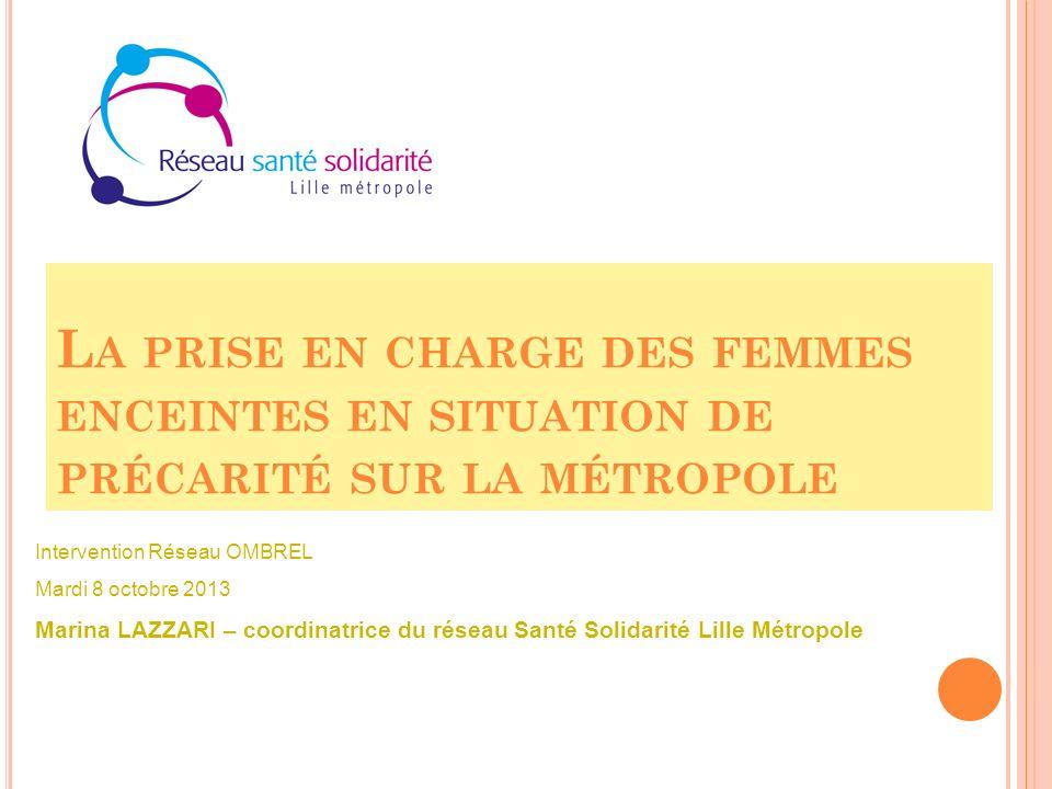 L A PRISE EN CHARGE DES FEMMES ENCEINTES EN SITUATION DE PRÉCARITÉ SUR LA MÉTROPOLE Intervention Réseau OMBREL Mardi 8 octobre 2013 Marina LAZZARI – c