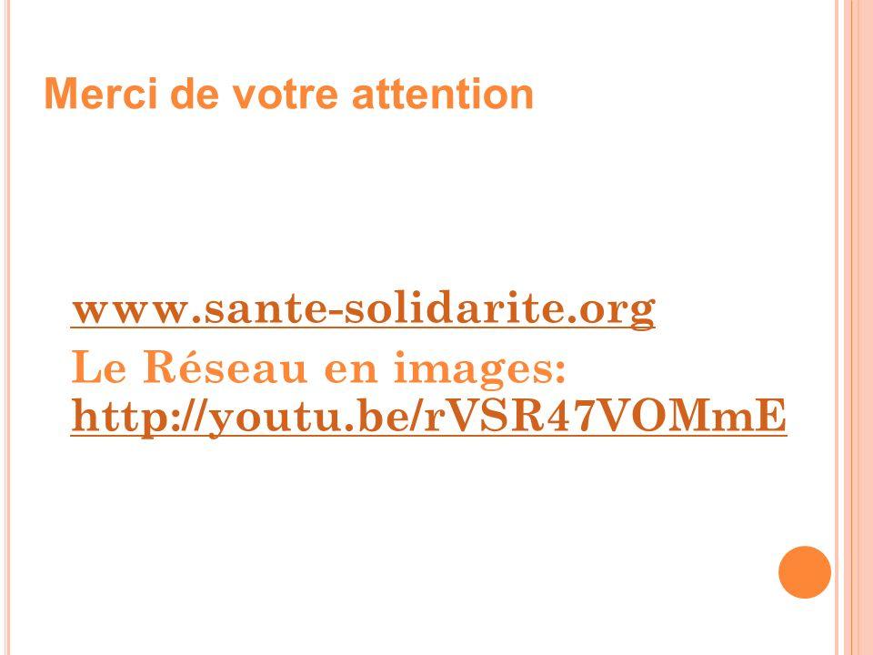 www.sante-solidarite.org Le Réseau en images: http://youtu.be/rVSR47VOMmE http://youtu.be/rVSR47VOMmE Merci de votre attention