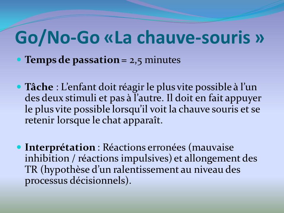 Go/No-Go «La chauve-souris » Temps de passation = 2,5 minutes Tâche : Lenfant doit réagir le plus vite possible à lun des deux stimuli et pas à lautre