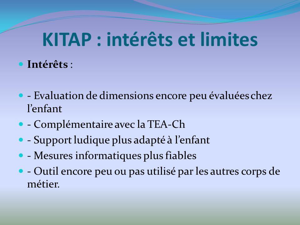 KITAP : intérêts et limites Intérêts : - Evaluation de dimensions encore peu évaluées chez lenfant - Complémentaire avec la TEA-Ch - Support ludique plus adapté à lenfant - Mesures informatiques plus fiables - Outil encore peu ou pas utilisé par les autres corps de métier.