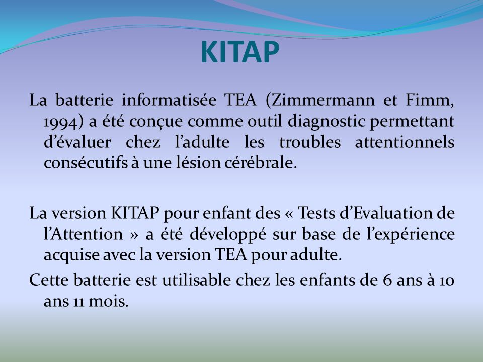 KITAP La batterie informatisée TEA (Zimmermann et Fimm, 1994) a été conçue comme outil diagnostic permettant dévaluer chez ladulte les troubles attentionnels consécutifs à une lésion cérébrale.