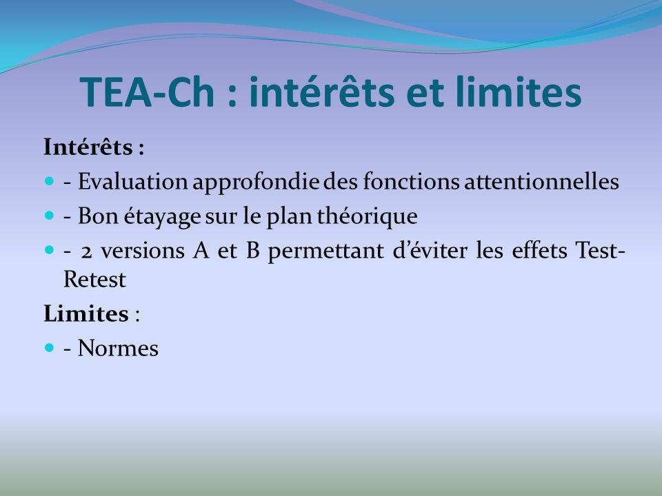 TEA-Ch : intérêts et limites Intérêts : - Evaluation approfondie des fonctions attentionnelles - Bon étayage sur le plan théorique - 2 versions A et B permettant déviter les effets Test- Retest Limites : - Normes