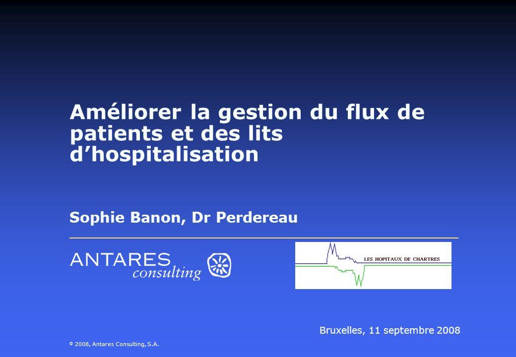 Améliorer la gestion du flux de patients et des lits dhospitalisation Sophie Banon, Dr Perdereau Bruxelles, 11 septembre 2008 © 2008, Antares Consulti