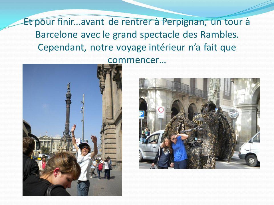 Et pour finir...avant de rentrer à Perpignan, un tour à Barcelone avec le grand spectacle des Rambles. Cependant, notre voyage intérieur na fait que c