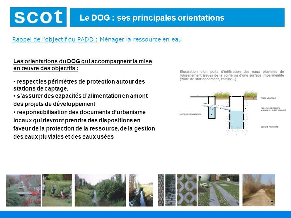 16 Le DOG : ses principales orientations Rappel de lobjectif du PADD : Ménager la ressource en eau Les orientations du DOG qui accompagnent la mise en