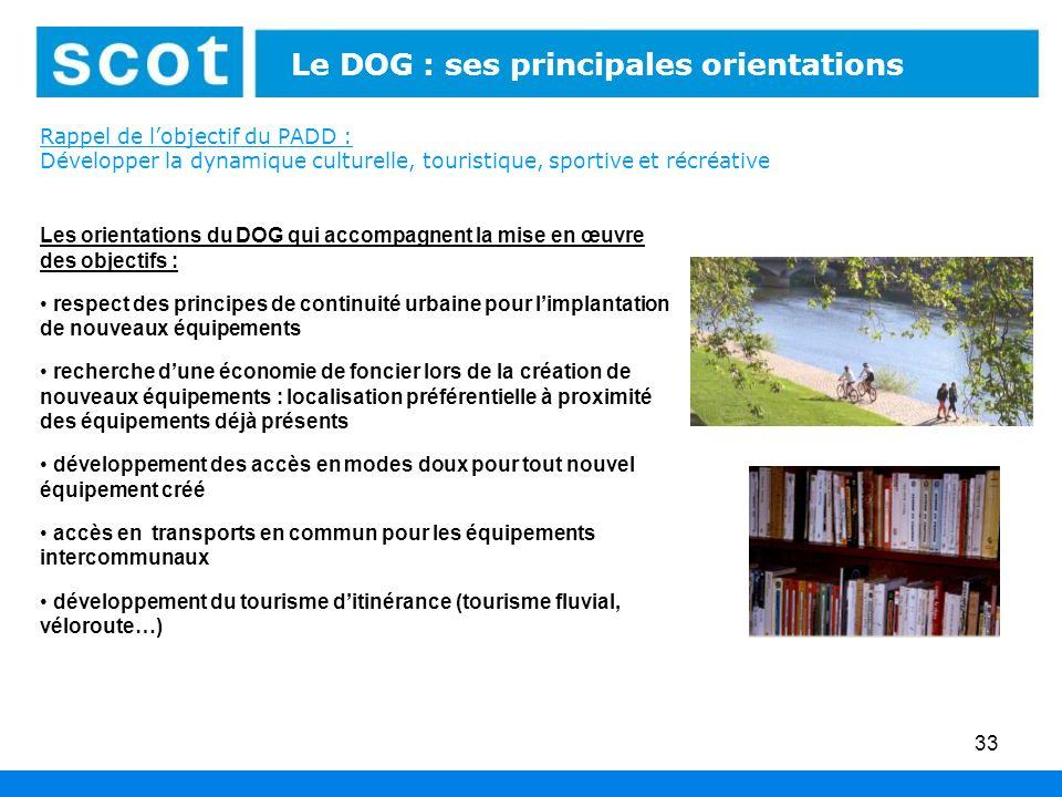 33 Les espaces économiques : leur aménagement Le DOG : ses principales orientations Rappel de lobjectif du PADD : Développer la dynamique culturelle,