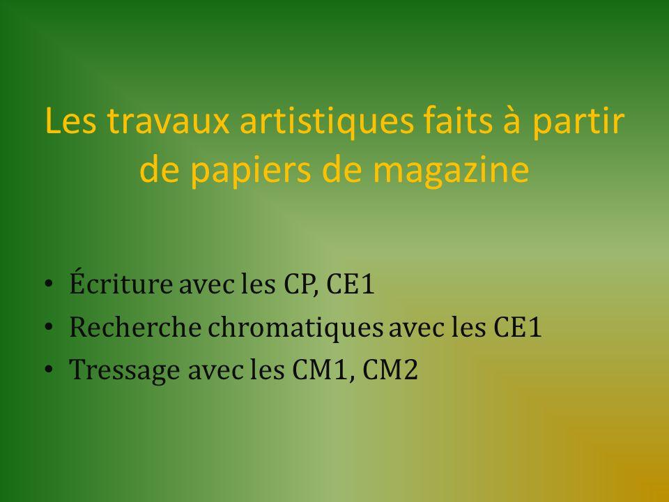 Les travaux artistiques faits à partir de papiers de magazine Écriture avec les CP, CE1 Recherche chromatiques avec les CE1 Tressage avec les CM1, CM2