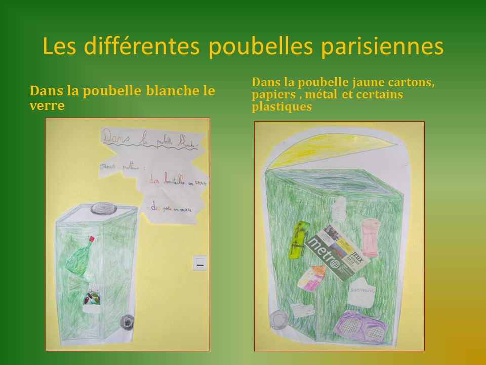 Les différentes poubelles parisiennes Dans la poubelle blanche le verre Dans la poubelle jaune cartons, papiers, métal et certains plastiques