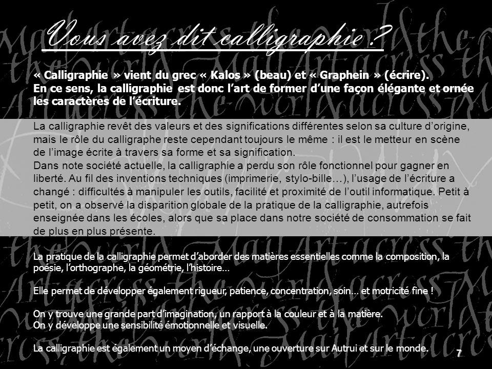 7 Vous avez dit calligraphie ? « Calligraphie » vient du grec « Kalos » (beau) et « Graphein » (écrire). En ce sens, la calligraphie est donc lart de