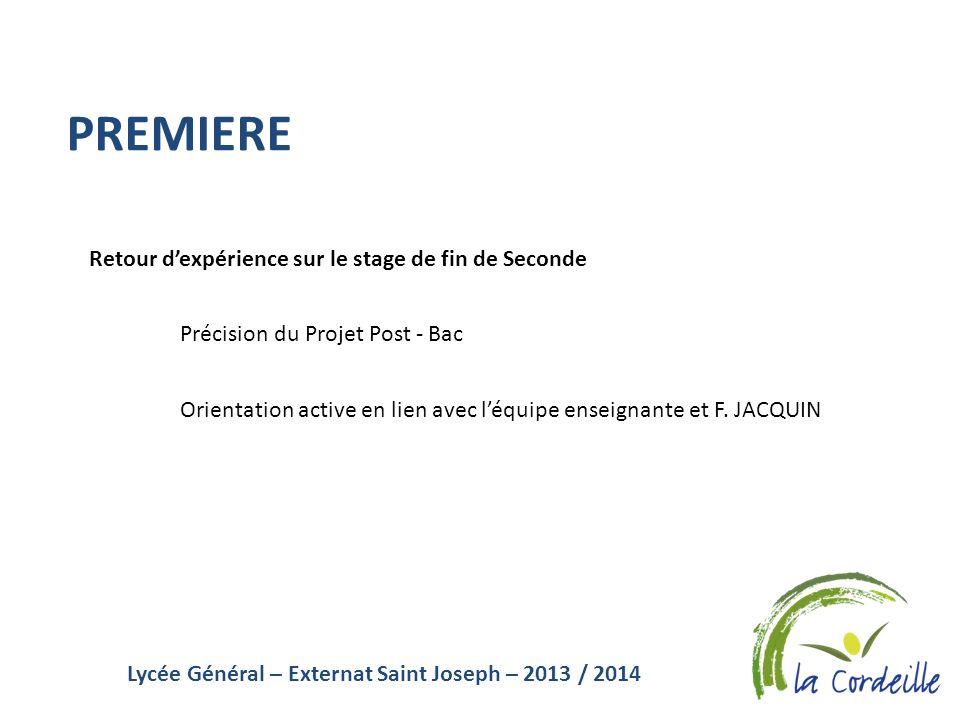 Lycée Général – Externat Saint Joseph – 2013 / 2014 PREMIERE Retour dexpérience sur le stage de fin de Seconde Précision du Projet Post - Bac Orientat